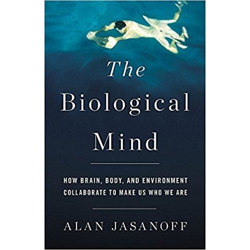 The Biological Mind: How Brain, Body, and Environment Collaborate to Make Us Who We