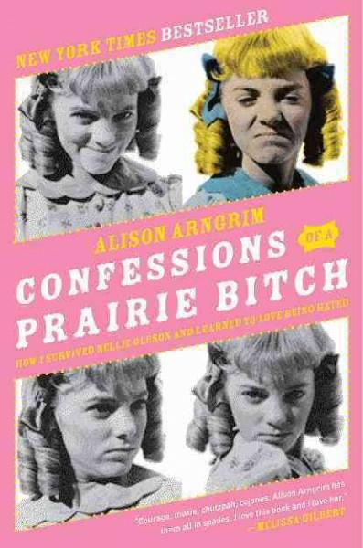 Confessions of a Prairie Bitch: How I Survived Nellie Oleson & Learned to Love Being Hated