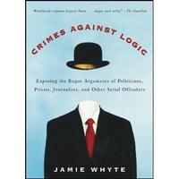 Crimes Against Logic: Exposing the Bogus Arguments of Politicians, Priests, Journalists, and Other Serial Offenders | ADLE International