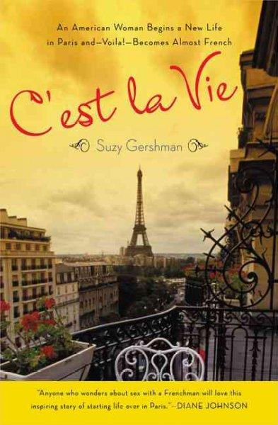 C'est La Vie: An American Woman Begins a New Life in Paris and - Voila! - Becomes Almost French