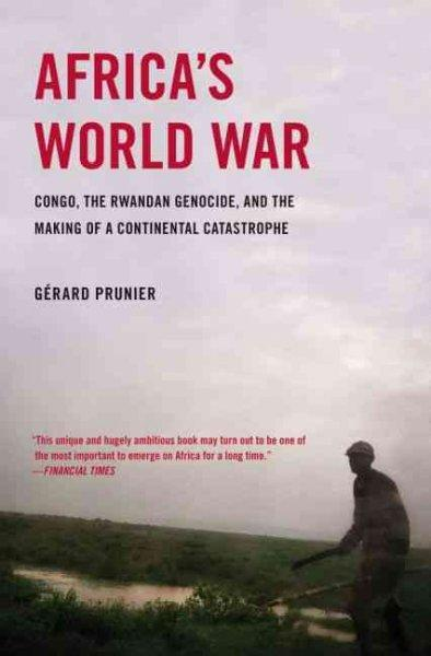 Africa's World War: Congo, the Rwandan Genocide, and the Making of a Continental Catastrophe