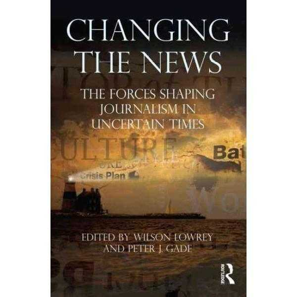 Changing the News: The Forces Shaping Journalism in Uncertain Times (Communication): Changing the News
