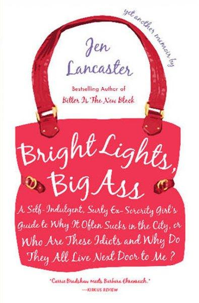 Bright Lights, Big Ass: A Self-Indulgent, Surly, Ex-Sorority Girl's Guide to Why it Often Sucks in the City, or Who Are These Idiots and Why Do They All Live Next Door to Me?