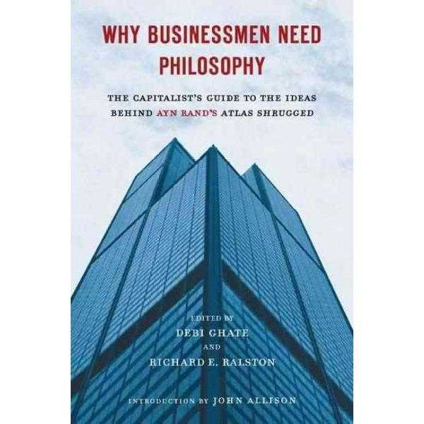 Why Businessmen Need Philosophy: The Capitalist's Guide to the Ideas Behind Ayn Rand's Atlas Shrugged