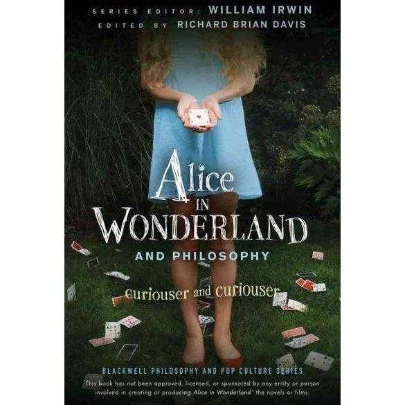 Alice in Wonderland and Philosophy: Curiouser and Curiouser (Blackwell Philosophy and Pop Culture)