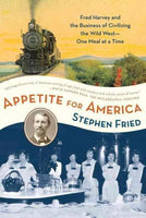 Appetite for America: Fred Harvey and the Business of Civilizing the Wild West One Meal at a Time