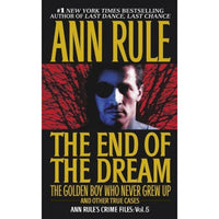 The End of the Dream: The Golden Boy Who Never Grew Up and Other True Cases (Ann Rule's Crime Files)