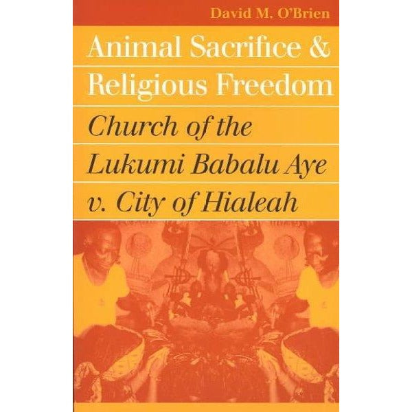 Animal Sacrifice and Religious Freedom: Church of the Lukumi Babalu Aye V. City of Hialeah (Landmark Law Cases and American Society)