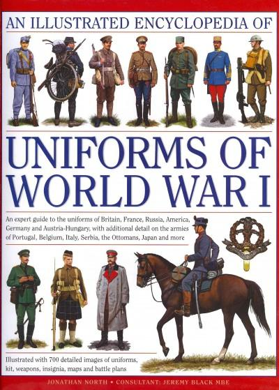 An Illustrated Encyclopedia of Uniforms of World War I: An Expert Guide to the Uniforms of Britain, France, Russia, America, Germany and Austria-Hungary With Additional Detail On the Armies Of Portugal, Bel