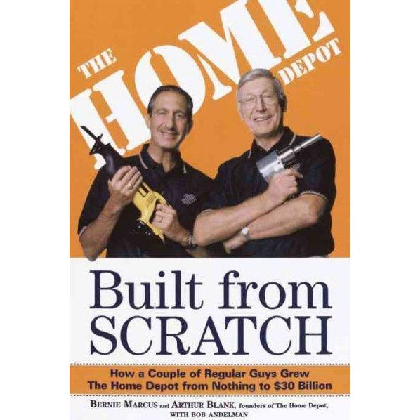 Built from Scratch: How a Couple of Regular Guys Grew the Home Depot from Nothing to