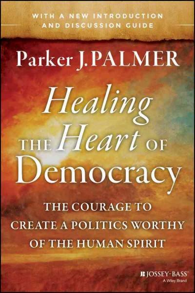 Healing the Heart of Democracy: The Courage to Create a Politics Worthy of the Human