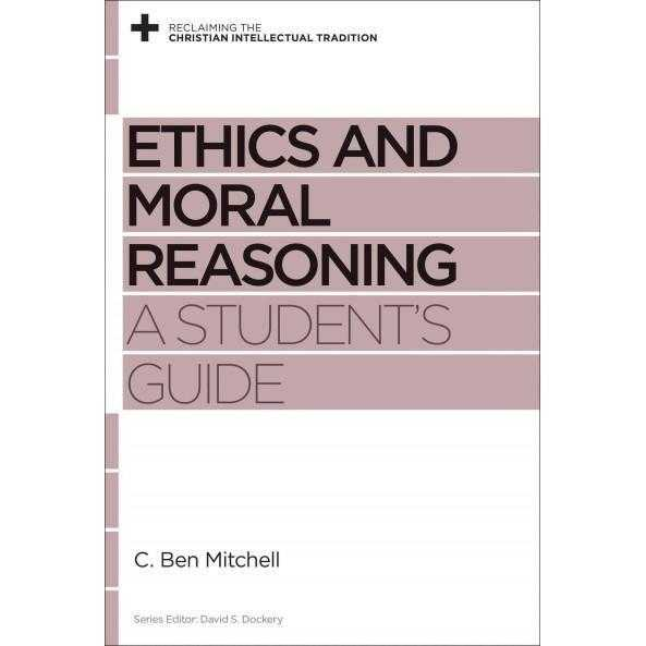 Ethics and Moral Reasoning: A Student's Guide (Reclaiming the Christian Intellectual Tradition)