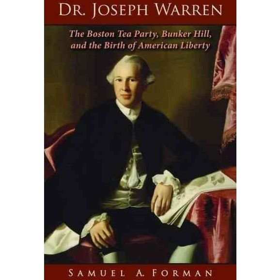 Dr. Joseph Warren: The Boston Tea Party, Bunker Hill, and the Birth of American Liberty