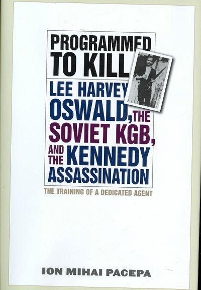Programmed to Kill: Lee Harvey Oswald, the Soviet KGB, and the Kennedy Assassination: Programmed to Kill