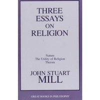 Three Essays on Religion: Nature, the Utility of Religion, Theism (Great Books in Philosophy)