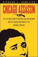 "Chicago Assassin: The Life and Legend of """"Machine Gun"""" Jack Mcgurn and the Chicago Beer Wars of the Roaring Twenties"