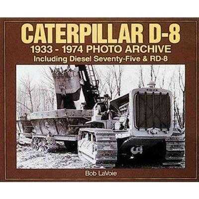 Caterpillar D-8 1933-1974 Photo Archive: Including Diesel Seventy-five and Rd-8 (Photo Archive) | ADLE International