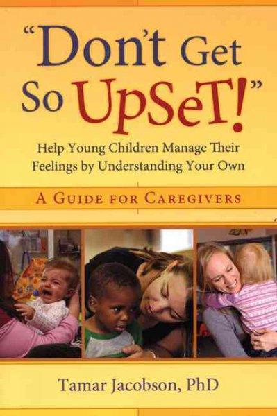 """""Don't Get So Upset!"""": Help Young Children Manage Their Feelings by Understanding You"