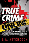True Crime Online: Shocking Stories of Scamming, Stalking, Murder, and Mayhem: True Crime Online