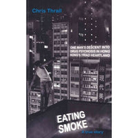 Eating Smoke: One Man's Descent into Drug Psychosis in Hong Kong's Triad Heartland: Eating Smoke
