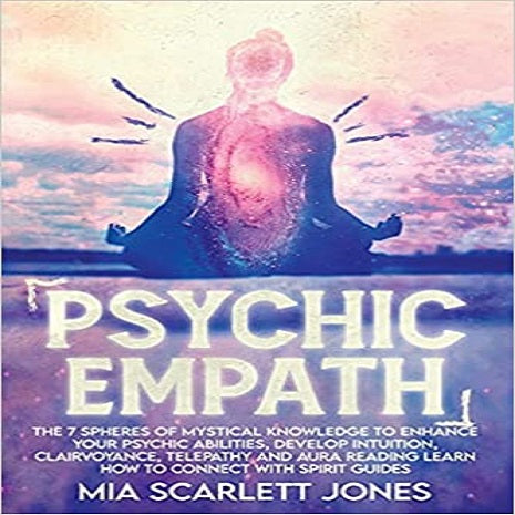Psychic Empath: THE 7 SPHERES OF MYSTICAL KNOWLEDGE TO ENHANCE YOUR PSYCHIC ABILITIES, DEVELOP INTUITION, CLAIRVOYANCE, TELEPATHY, AND AURA READING LEARN HOW TO CONNECT WITH SPIRIT GUIDES