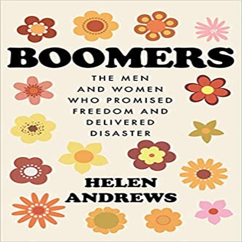 Boomers: The Men and Women Who Promised Freedom and Delivered Disaster