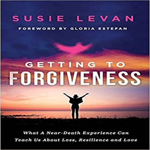 Getting To Forgiveness: What A Near-Death Experience Can Teach Us About Loss,