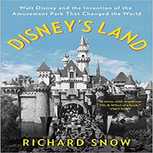 Disney's Land: Walt Disney and the Invention of the Amusement Park That Changed the