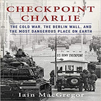 Checkpoint Charlie: The Cold War, the Berlin Wall, and the Most Dangerous Place on