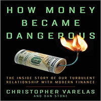 How Money Became Dangerous: The Inside Story of Our Turbulent Relationship with