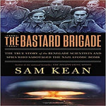 The Bastard Brigade: The True Story of the Renegade Scientists and Spies Who Sabotaged