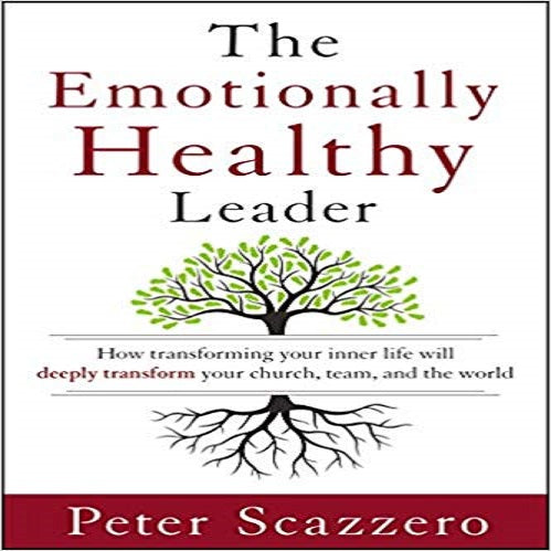 Emotionally Healthy Leader: How Transforming Your Inner Life Will Deeply Transform