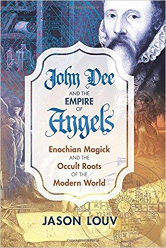 John Dee and the Empire of Angels: Enochian Magick and the Occult Roots of the Modern