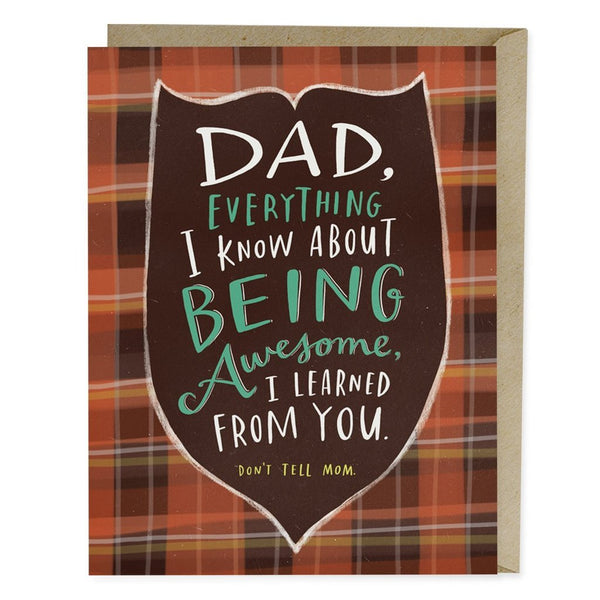 Dad, everything I knew about being awesome I learned from you. don't tell mom father's day card