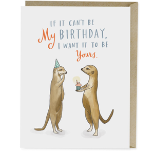 If it can't be my birthday I want it to be yours happy birthday card
