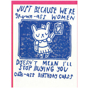 Just because we're grown-ass women doesn't mean I'll stop buying you cute-ass birthday cards