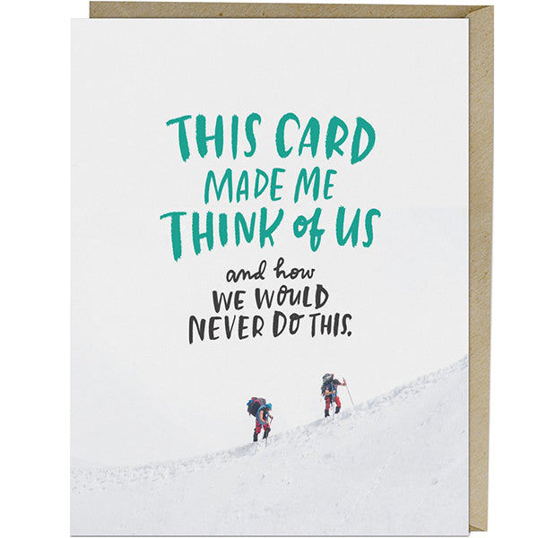 This card made me think of us and how we would never do this friendship card