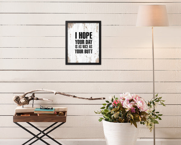 I hope your day is as anice as your butt Quote Framed Print Home Decor Wall Art Gifts
