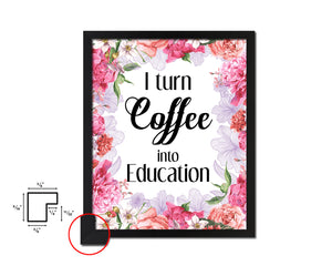 I turn coffee into education Quotes Framed Print Home Decor Wall Art Gifts
