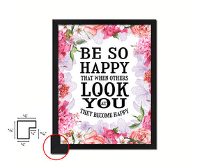 Be so happy that when others look at you Quote Framed Print Home Decor Wall Art Gifts