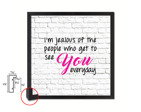 I'm jealous of the people who get to see you Quote Framed Print Home Decor Wall Art Gifts