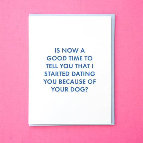 Is now a good time to tell you that I started dating you because of your dog?  Dating Anniversary Card. Wedding Anniversary Card. Card for Boyfriend. Card for Husband. Card from Tick Tock Press