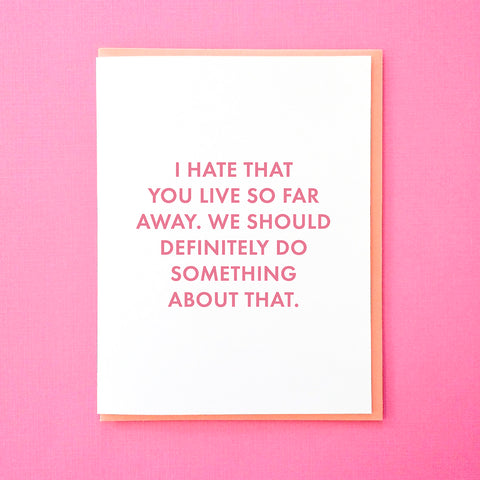 I hate that you live so far away from me. We should definitely do something about that. Housewarming Card. Best Friend Card. Long distance relationship card. From Tick Tock Press