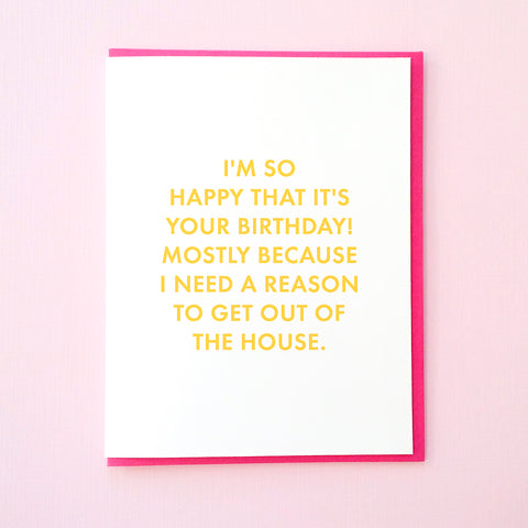 I'm so happy that it's your birthday! Mostly because I need a reason to get out of the house. Funny Birthday Card. Best Friend Birthday Card. From Tick Tock Press