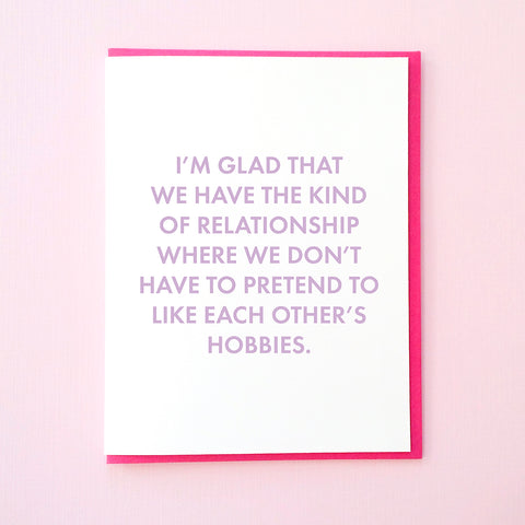 I'm glad that we have the kind of relationship where we don't have to pretend to like each other's hobbies. Funny Anniversary Card. Funny Valentine's Day Card