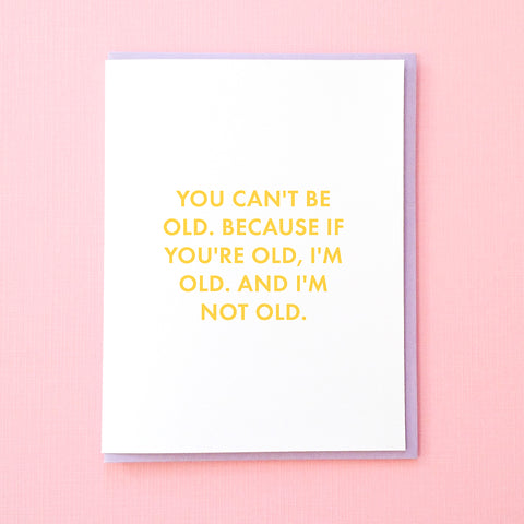You can't be old. Because if you're old, I'm old. And I'm not old. Funny Birthday Card. Best Friend Birthday Card. From Tick Tock Press