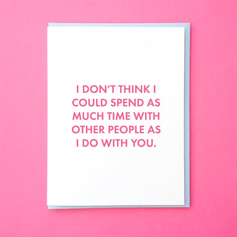 Funny Valentine's Day Card. Funny Relationship Card. I don't think I could spend as much time with other people as I do with you. From Tick Tock Press