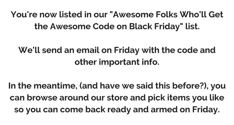 "You're now listed in our ""Awesome Folks Who'll Get the Awesome Code on Black Friday"" list.  We'll send an email on Friday with the code and other important info.  In the meantime, (and have we said this before?), you can browse around our store and pick items you like so you can come back ready and armed on Friday."