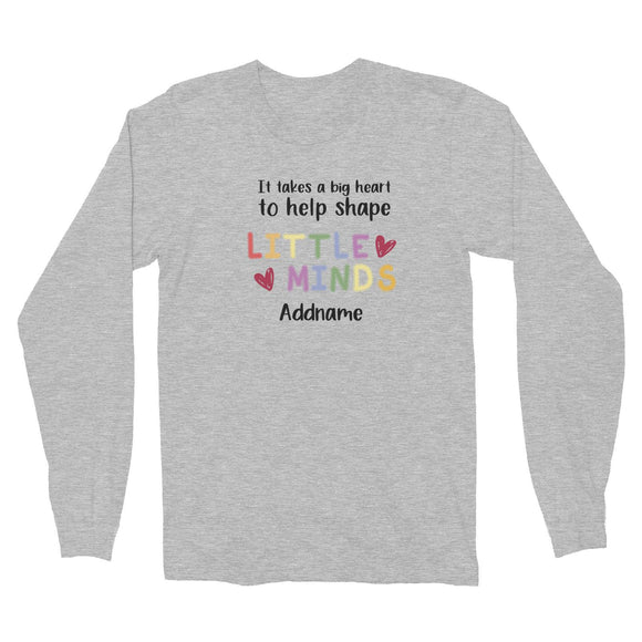 Teacher Quotes 2 It Takes A Big Heart To Help Shape Little Minds Addname Long Sleeve Unisex T-Shirt