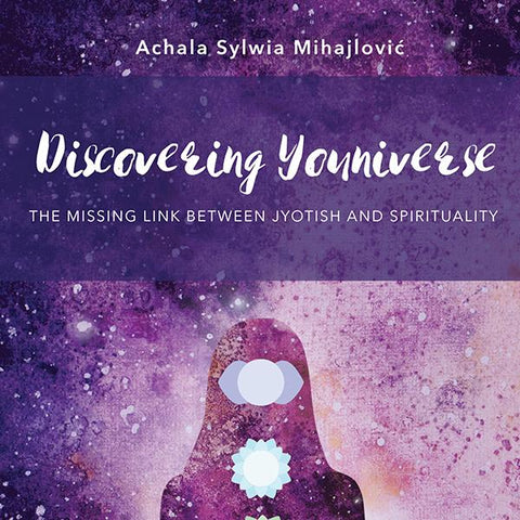 Discovering Youniverse - The Missing Link Between Jyotish and Spirituality by Achala Sylwia Mihajlović